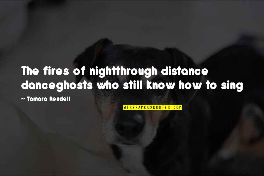 Life Dance Quotes By Tamara Rendell: The fires of nightthrough distance danceghosts who still