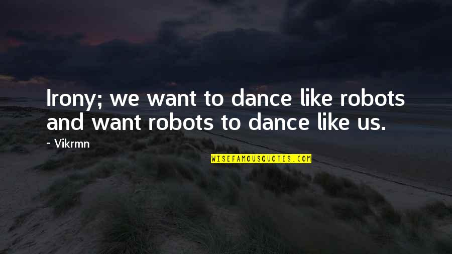 Life Dance Quotes By Vikrmn: Irony; we want to dance like robots and