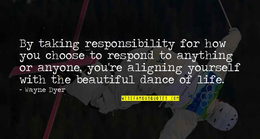 Life Dance Quotes By Wayne Dyer: By taking responsibility for how you choose to