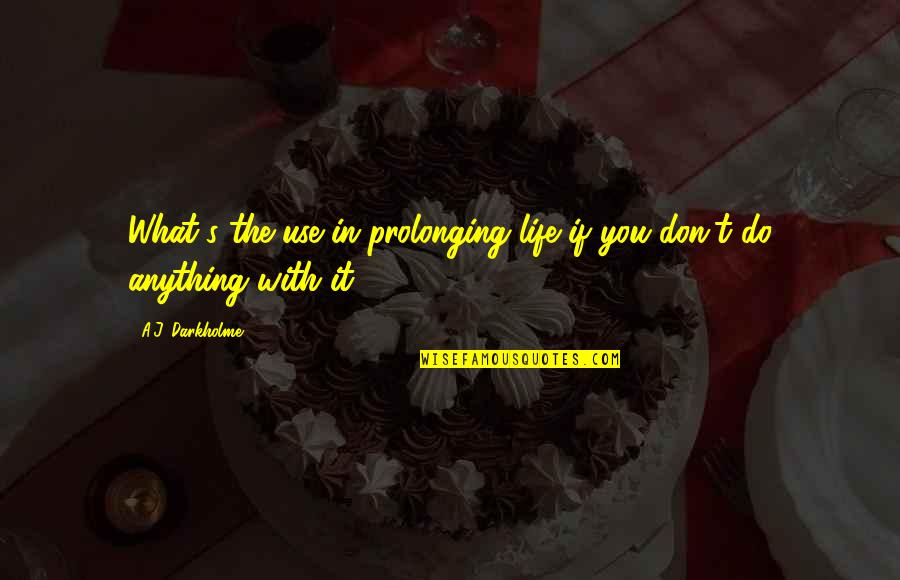 Life Death And Meaning Quotes By A.J. Darkholme: What's the use in prolonging life if you