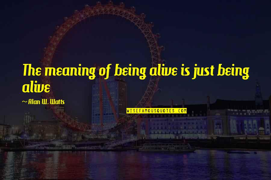 Life Death And Meaning Quotes By Alan W. Watts: The meaning of being alive is just being