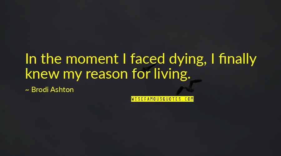 Life Death And Meaning Quotes By Brodi Ashton: In the moment I faced dying, I finally