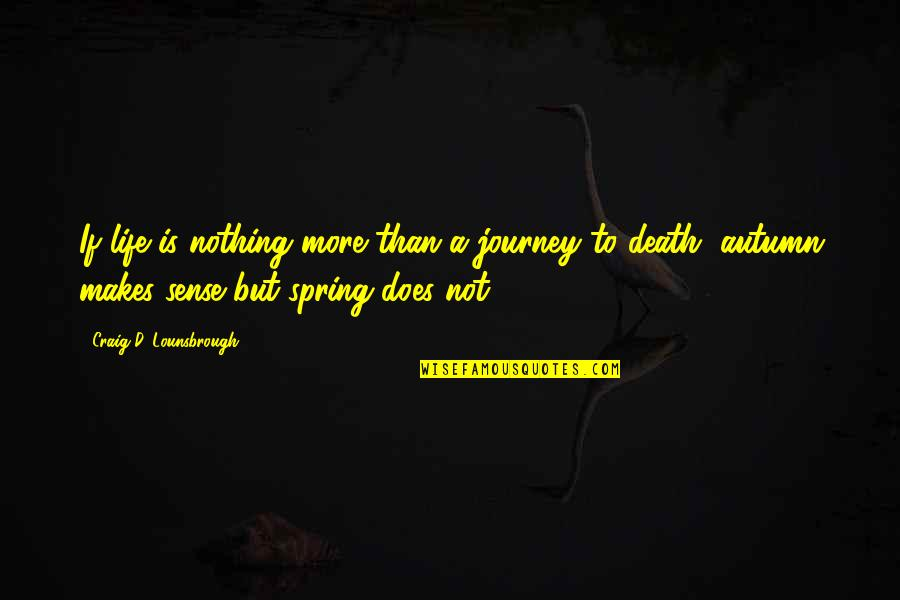 Life Death And Meaning Quotes By Craig D. Lounsbrough: If life is nothing more than a journey