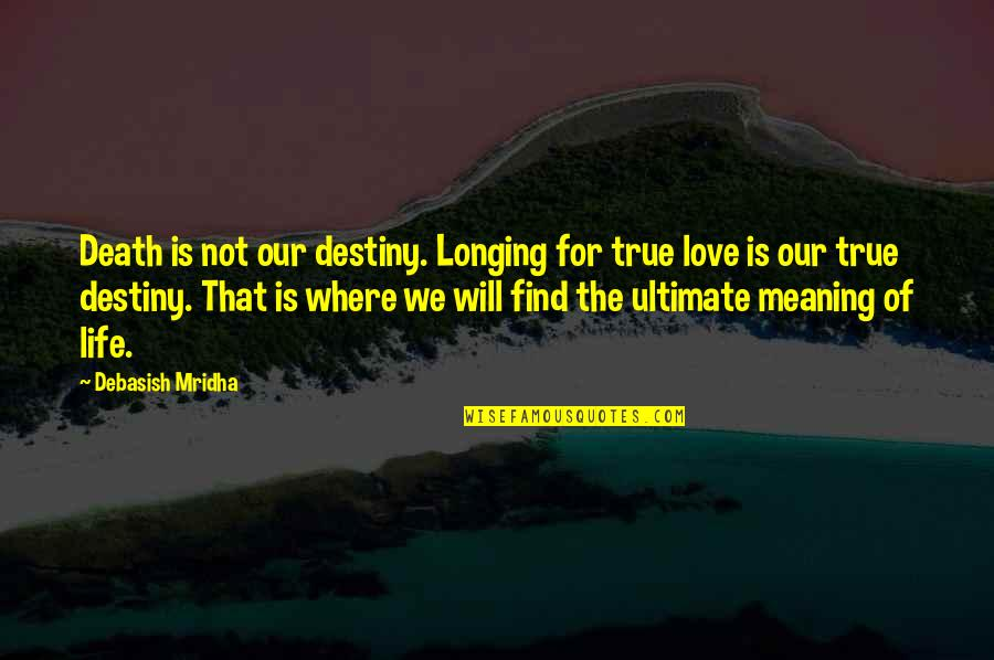 Life Death And Meaning Quotes By Debasish Mridha: Death is not our destiny. Longing for true