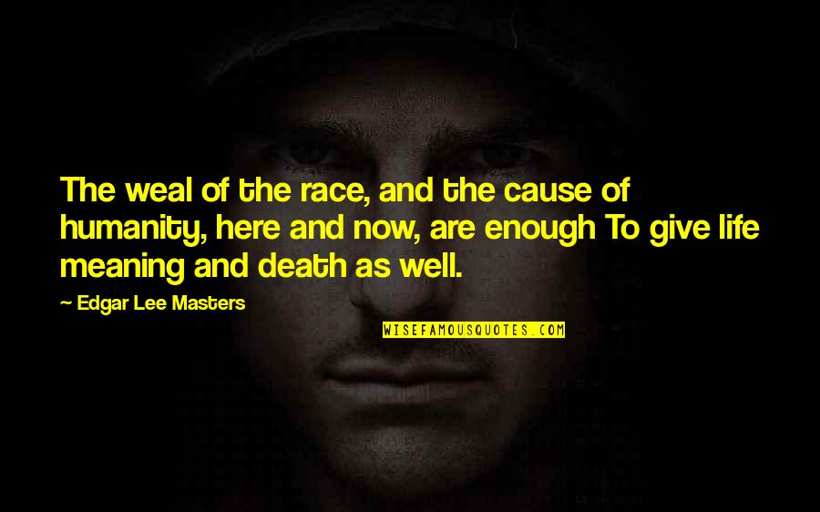Life Death And Meaning Quotes By Edgar Lee Masters: The weal of the race, and the cause