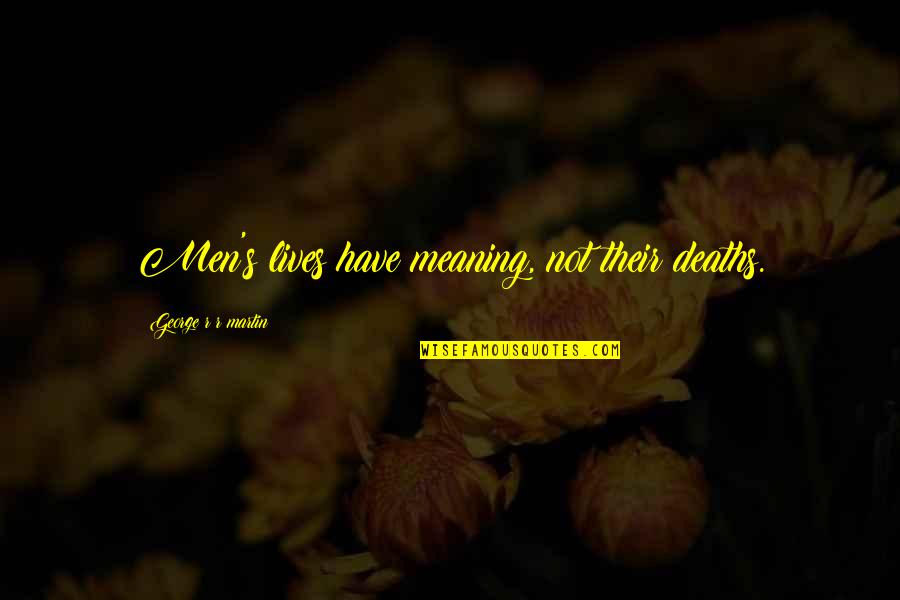 Life Death And Meaning Quotes By George R R Martin: Men's lives have meaning, not their deaths.