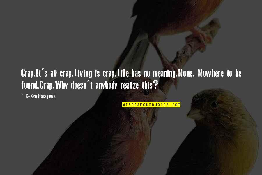 Life Death And Meaning Quotes By K-Ske Hasegawa: Crap.It's all crap.Living is crap.Life has no meaning.None.