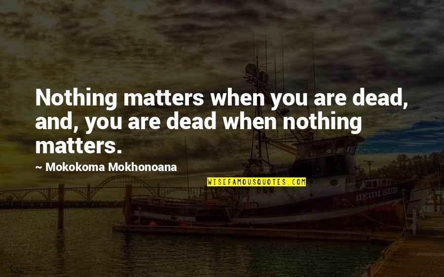 Life Death And Meaning Quotes By Mokokoma Mokhonoana: Nothing matters when you are dead, and, you