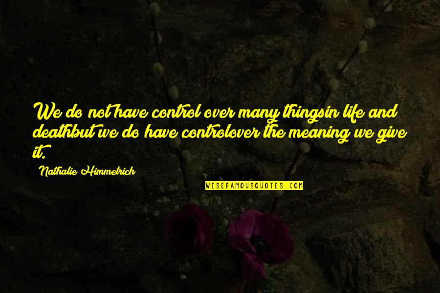 Life Death And Meaning Quotes By Nathalie Himmelrich: We do not have control over many thingsin