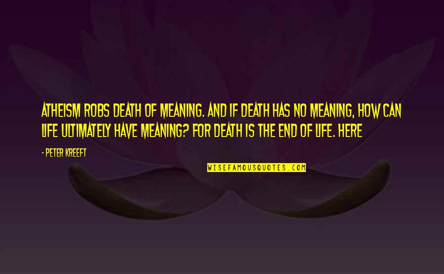 Life Death And Meaning Quotes By Peter Kreeft: Atheism robs death of meaning. And if death