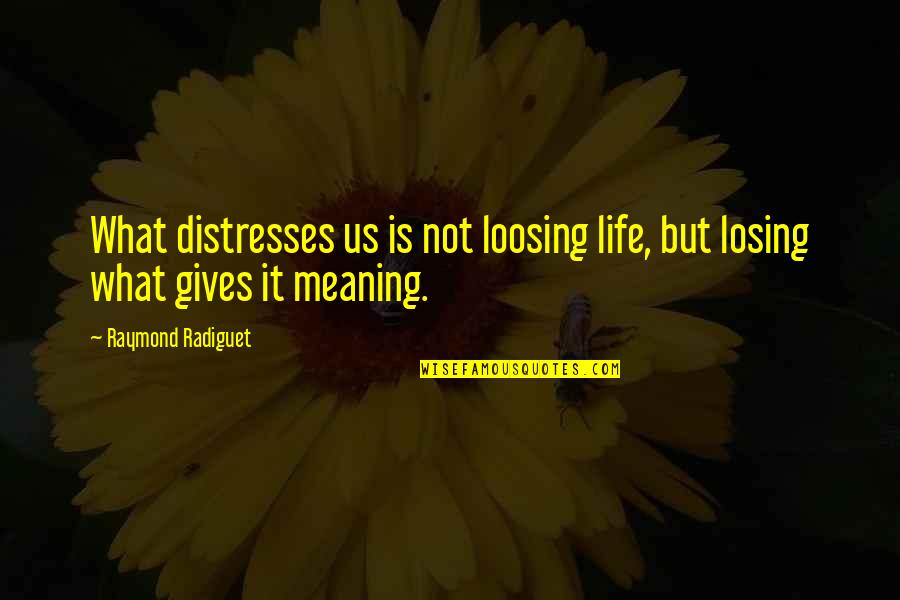 Life Death And Meaning Quotes By Raymond Radiguet: What distresses us is not loosing life, but