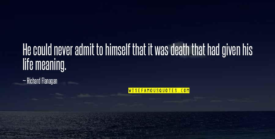 Life Death And Meaning Quotes By Richard Flanagan: He could never admit to himself that it