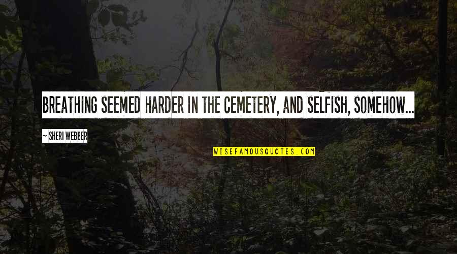 Life Death And Meaning Quotes By Sheri Webber: Breathing seemed harder in the cemetery, and selfish,