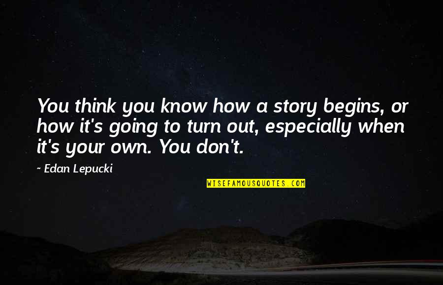 Life Deceptions Quotes By Edan Lepucki: You think you know how a story begins,