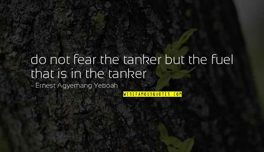 Life Deceptions Quotes By Ernest Agyemang Yeboah: do not fear the tanker but the fuel