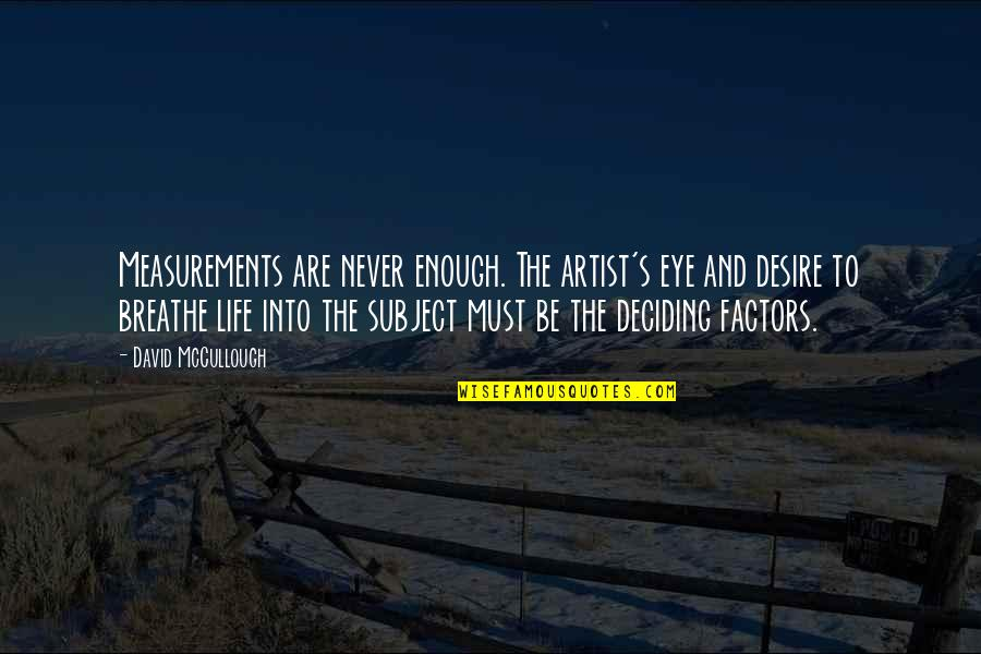 Life Deciding Quotes By David McCullough: Measurements are never enough. The artist's eye and