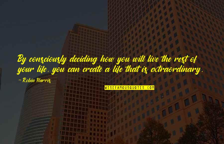 Life Deciding Quotes By Robin Harris: By consciously deciding how you will live the