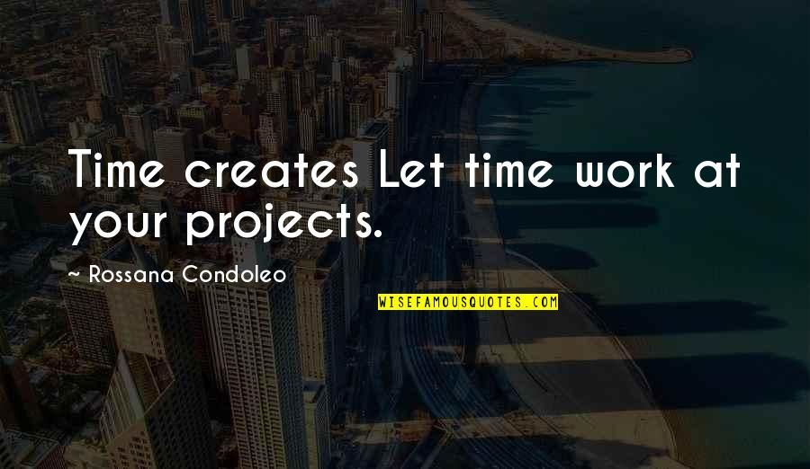 Life Deciding Quotes By Rossana Condoleo: Time creates Let time work at your projects.
