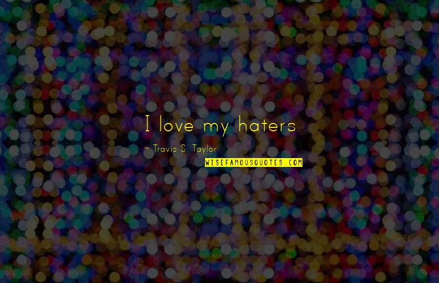 Life Determinism Quotes By Travis S. Taylor: I love my haters