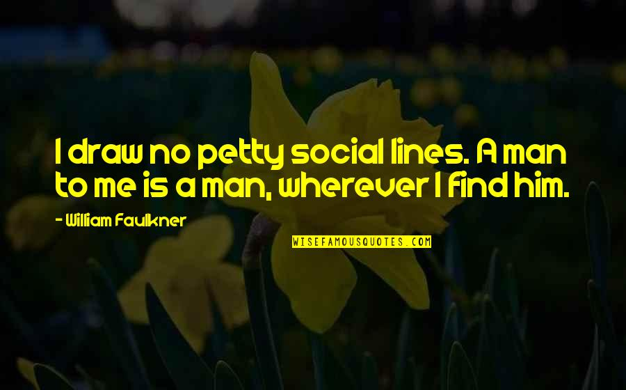 Life Determinism Quotes By William Faulkner: I draw no petty social lines. A man