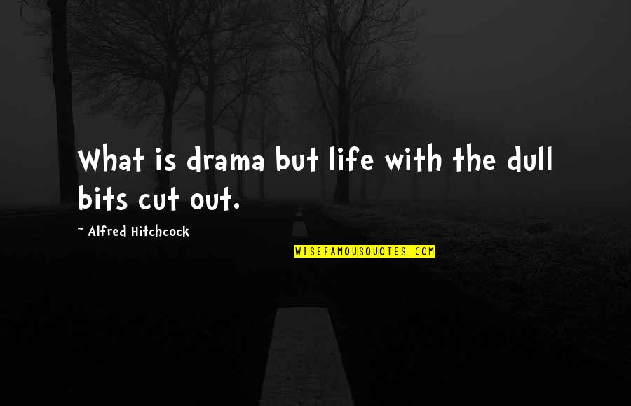 Life Drama Quotes By Alfred Hitchcock: What is drama but life with the dull