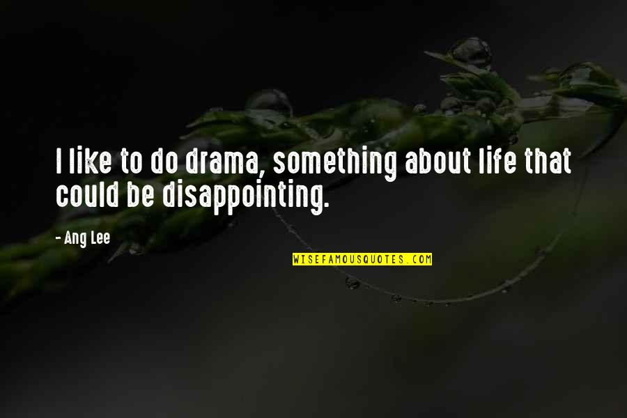 Life Drama Quotes By Ang Lee: I like to do drama, something about life