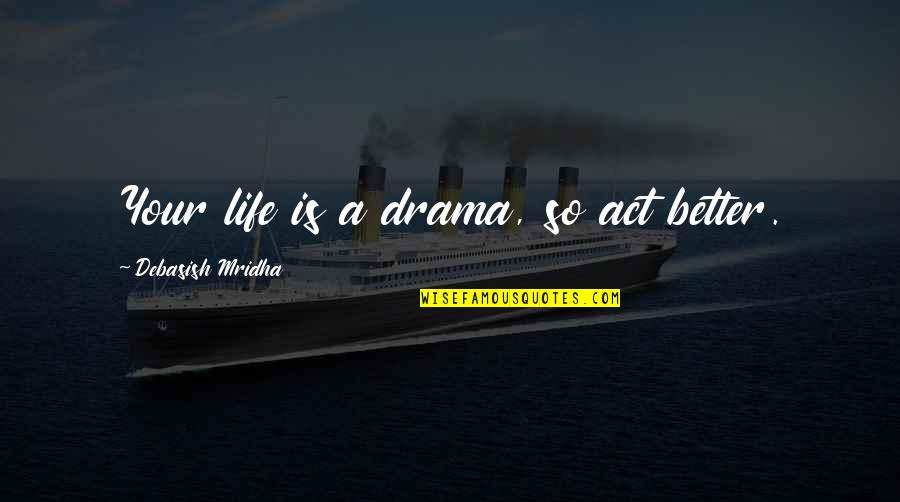 Life Drama Quotes By Debasish Mridha: Your life is a drama, so act better.