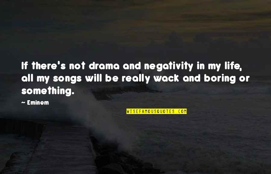Life Drama Quotes By Eminem: If there's not drama and negativity in my