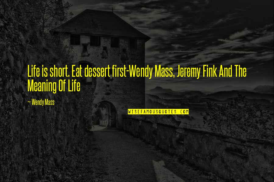 Life Drama Quotes By Wendy Mass: Life is short. Eat dessert first-Wendy Mass, Jeremy