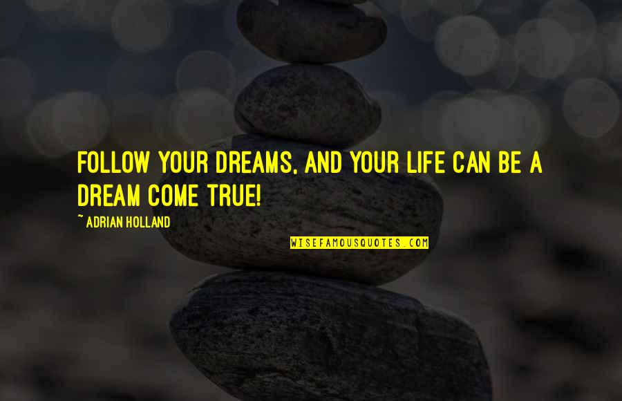 Life Dreams Quotes By Adrian Holland: Follow your dreams, and your life can be