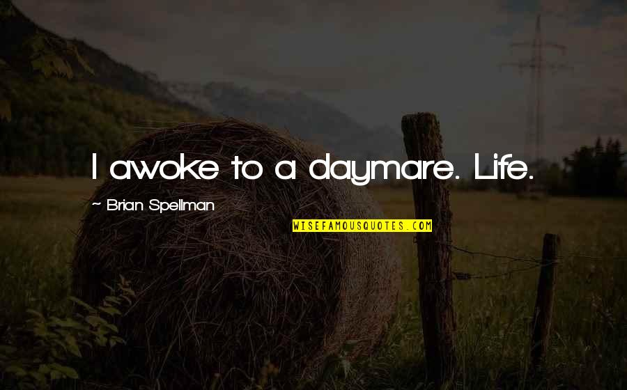 Life Dreams Quotes By Brian Spellman: I awoke to a daymare. Life.