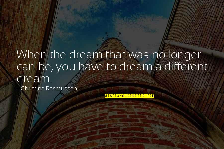 Life Dreams Quotes By Christina Rasmussen: When the dream that was no longer can