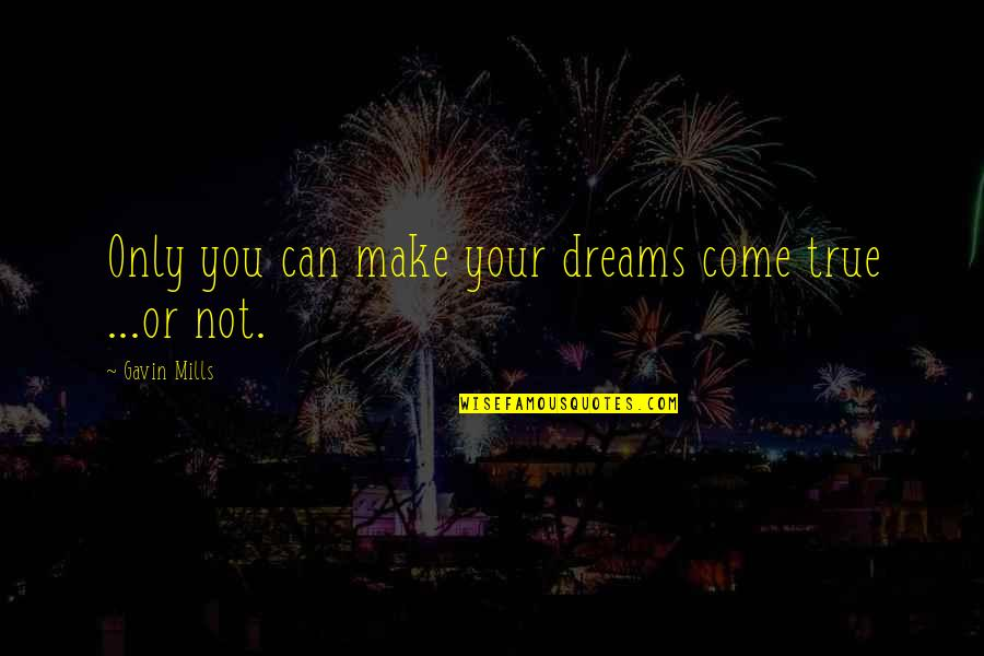 Life Dreams Quotes By Gavin Mills: Only you can make your dreams come true