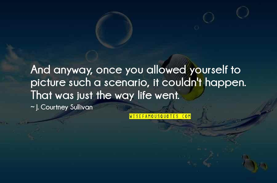 Life Dreams Quotes By J. Courtney Sullivan: And anyway, once you allowed yourself to picture