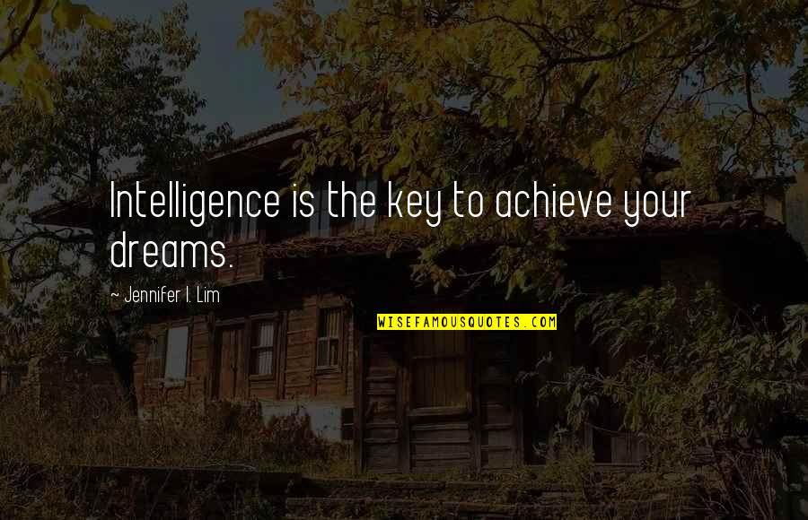 Life Dreams Quotes By Jennifer I. Lim: Intelligence is the key to achieve your dreams.