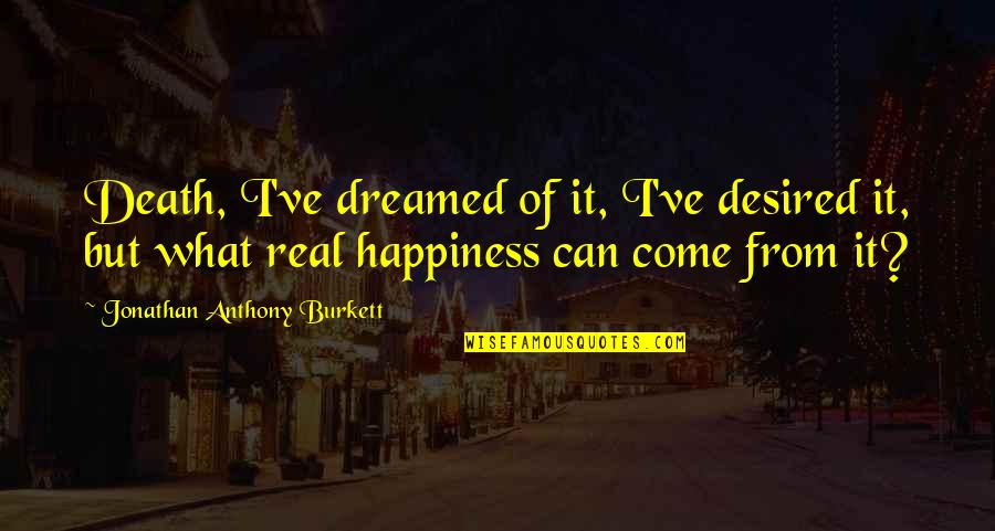 Life Dreams Quotes By Jonathan Anthony Burkett: Death, I've dreamed of it, I've desired it,