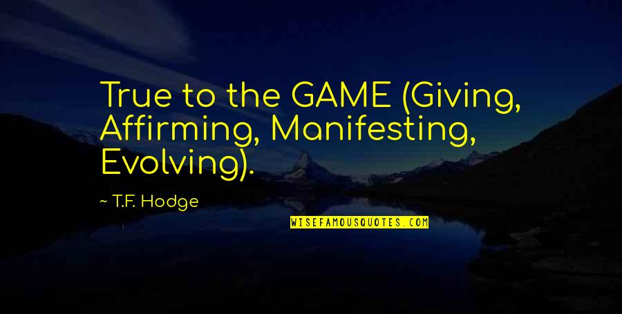 Life Dreams Quotes By T.F. Hodge: True to the GAME (Giving, Affirming, Manifesting, Evolving).