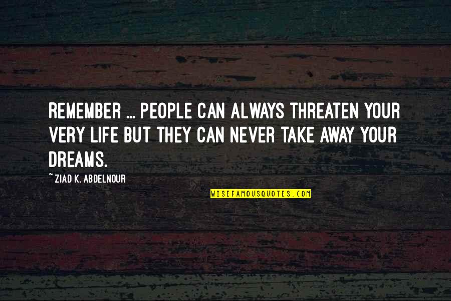 Life Dreams Quotes By Ziad K. Abdelnour: Remember ... People can always threaten your very