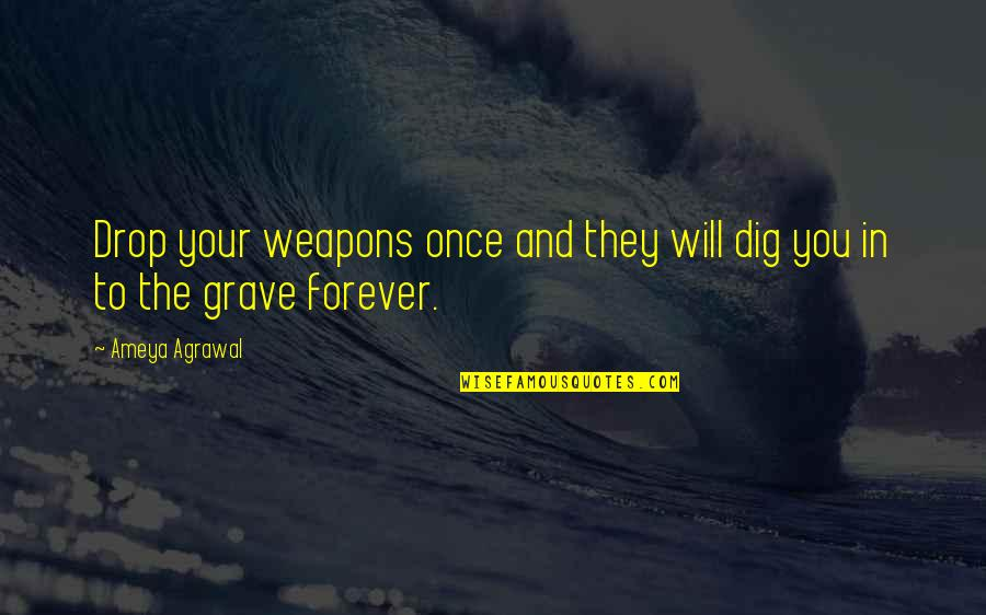 Life Drop Quotes By Ameya Agrawal: Drop your weapons once and they will dig