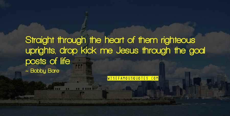 Life Drop Quotes By Bobby Bare: Straight through the heart of them righteous uprights,