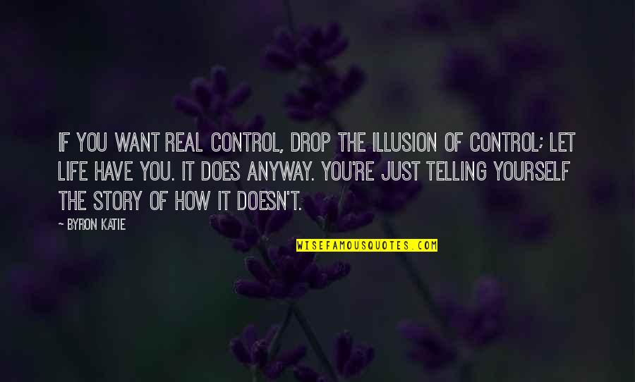 Life Drop Quotes By Byron Katie: If you want real control, drop the illusion