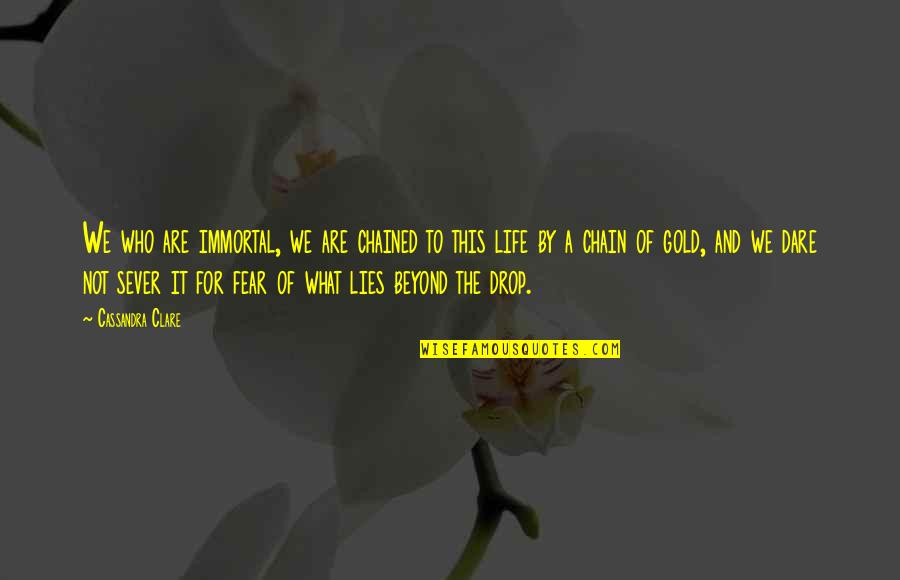 Life Drop Quotes By Cassandra Clare: We who are immortal, we are chained to
