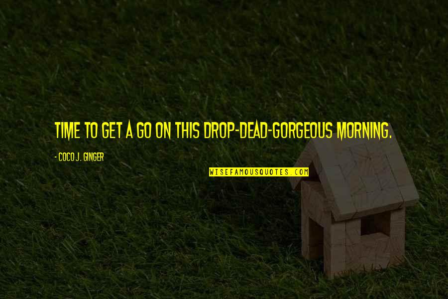 Life Drop Quotes By Coco J. Ginger: Time to get a go on this drop-dead-gorgeous