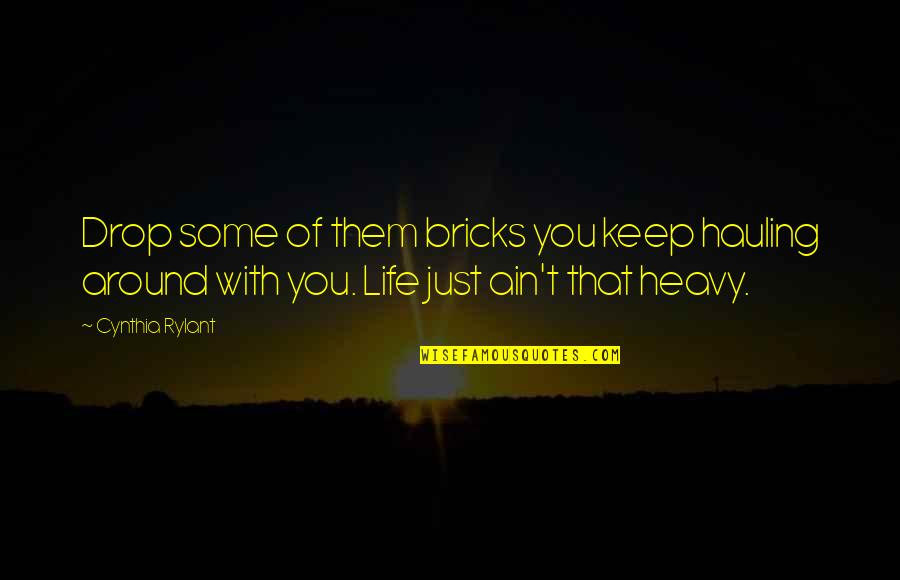 Life Drop Quotes By Cynthia Rylant: Drop some of them bricks you keep hauling