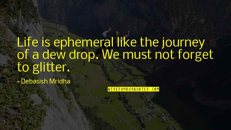 Life Drop Quotes By Debasish Mridha: Life is ephemeral like the journey of a
