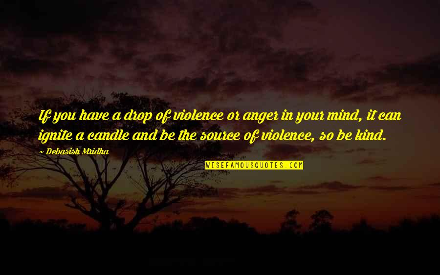 Life Drop Quotes By Debasish Mridha: If you have a drop of violence or