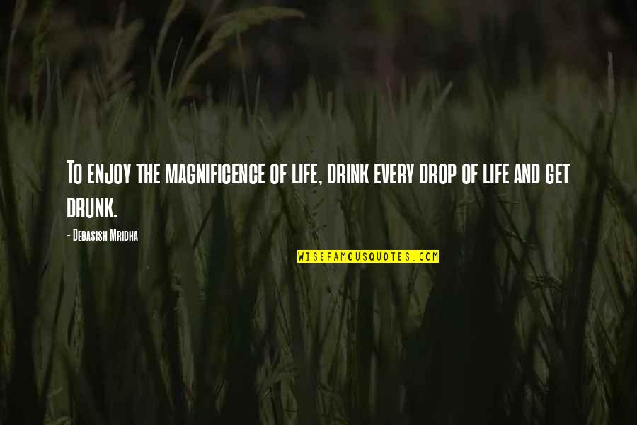Life Drop Quotes By Debasish Mridha: To enjoy the magnificence of life, drink every