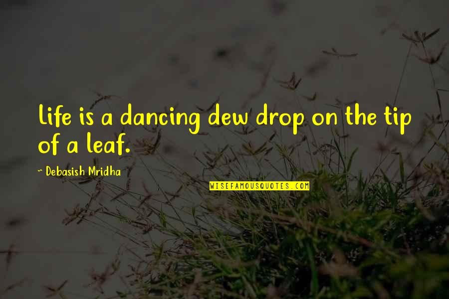 Life Drop Quotes By Debasish Mridha: Life is a dancing dew drop on the