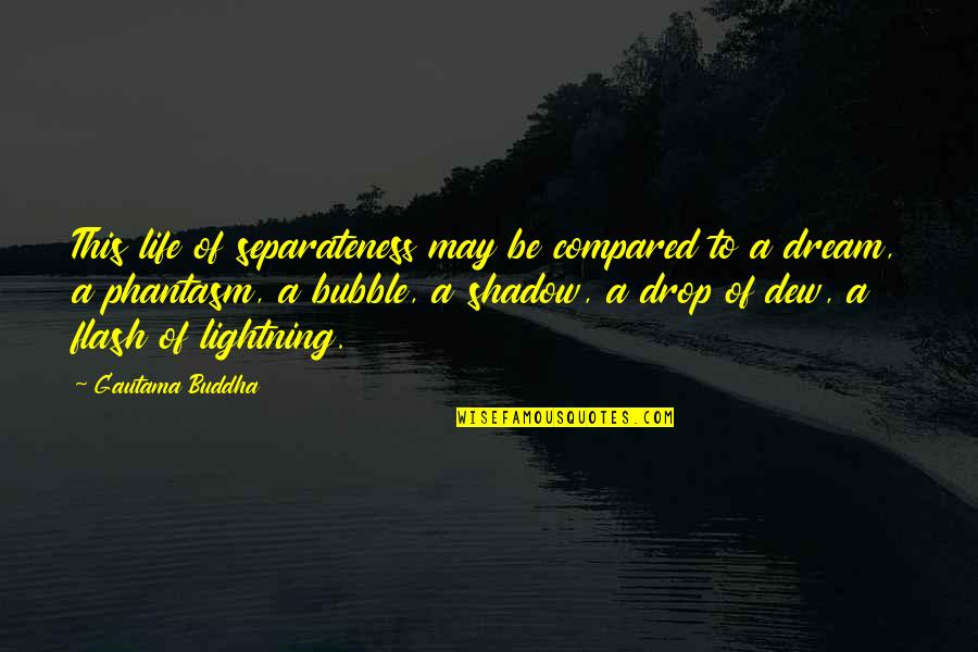 Life Drop Quotes By Gautama Buddha: This life of separateness may be compared to