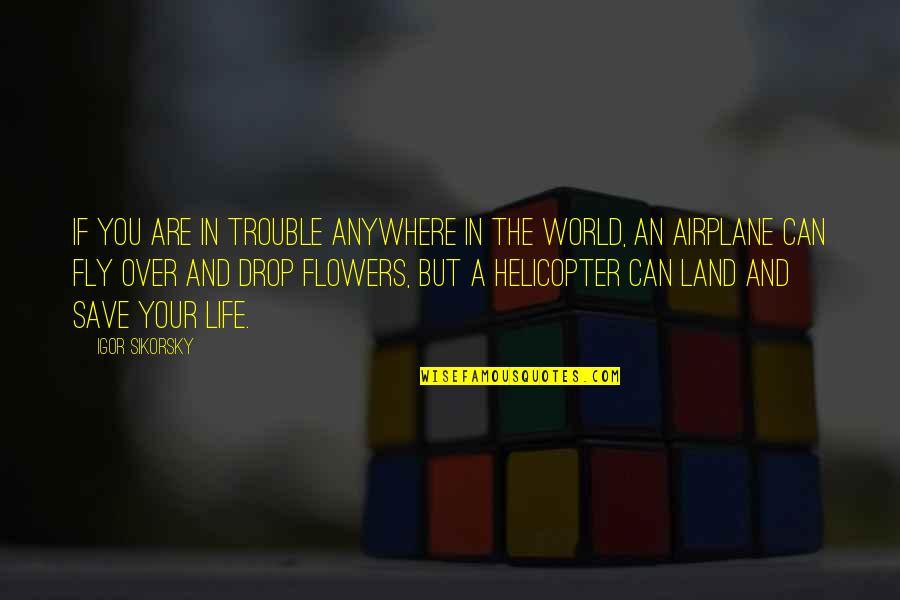 Life Drop Quotes By Igor Sikorsky: If you are in trouble anywhere in the